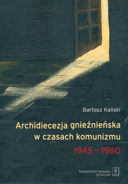 Archidiecezja gnieźnieńska w czasach komunizmu 1945-1980 - Bartosz Kaliski | okładka