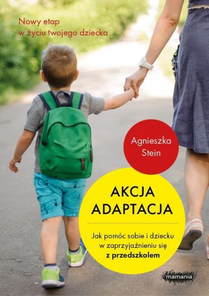 Akcja adaptacja Jak pomóc dziecku i sobie w zaprzyjaźnieniu się z przedszkolem - Agnieszka Stein   okładka