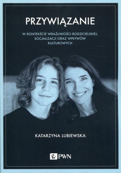 Przywiązanie W kontekście wrażliwości rodzicielskiej, socjalizacji oraz wpływów kulturowych - Katarzyna Lubiewska | okładka