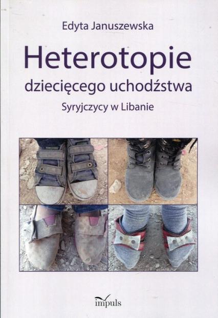 Heterotopie dziecięcego uchodźstwa Syryjczycy w Libanie - Edyta Januszewska | okładka
