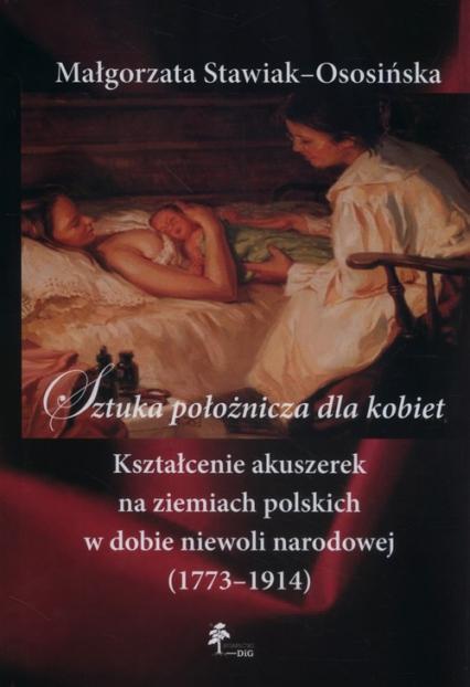 Sztuka położnicza dla kobiet Kształcenie akuszerek na ziemiach polskich w dobie niewoli narodowej (1773–1914) - Małgorzata Stawiak-Ososińska   okładka