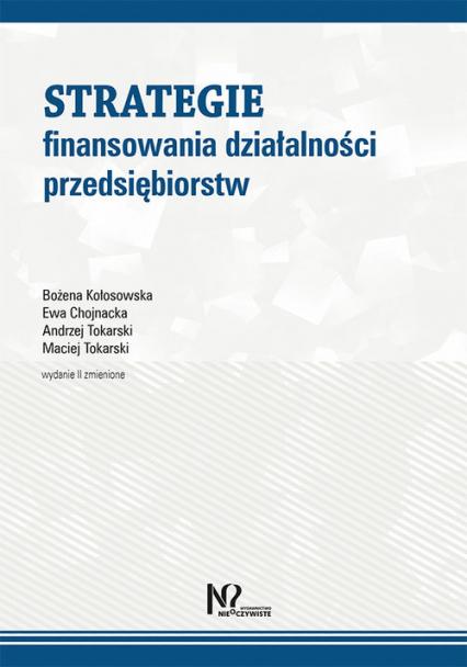 Strategie finansowania działalności przedsiębiorstw - Kołosowska Bożena, Chojnacka Ewa, Tokarski Andrzej, Tokarski Maciej | okładka
