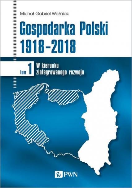 Gospodarka Polski 1918-2018 W kierunku zintegrowanego rozwoju. Tom 1 - Woźniak Michał Gabriel | okładka