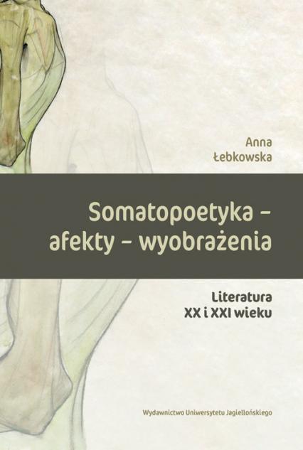 Somatopoetyka - afekty - wyobrażenia Literatura XX i XXI wieku - Anna Łebkowska | okładka
