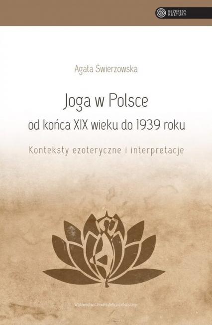 Joga w Polsce od końca XIX wieku do 1939 roku Konteksty ezoteryczne i interpretacje - Agata Świerzowska   okładka