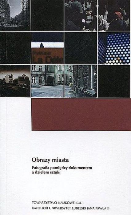 Obrazy miasta Fotografia pomiędzy dokumentem a dziełem sztuki -  | okładka