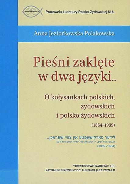 Pieśni zaklęte w dwa języki... O kołysankach polskich, żydowskich i polsko-żydowskich (1864-1939) - Anna Jeziorkowska-Polakowska | okładka