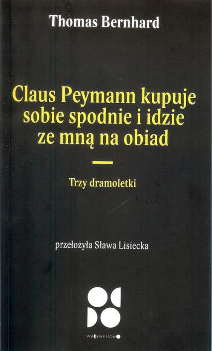 Claus peymann kupuje sobie spodnie i idzie ze mną na obiad / Od Do Trzy dramoletki - Thomas Bernhard | okładka