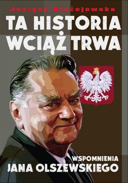 Ta historia wciąż trwa Wspomnienia Jana Olszewskiego - Justyna Błażejewska | okładka