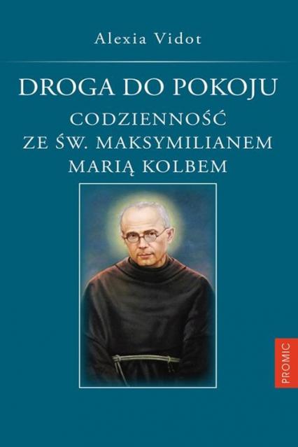 Droga do pokoju. Codzienność ze św. Maksymilianem Marią Kolbem - Alexia Vidot | okładka