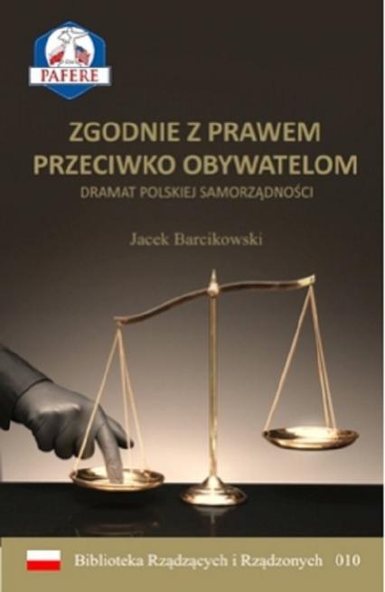 Zgodnie z prawem przeciwko obywatelom Dramat polskiej samorządności - Jacek Barcikowski   okładka