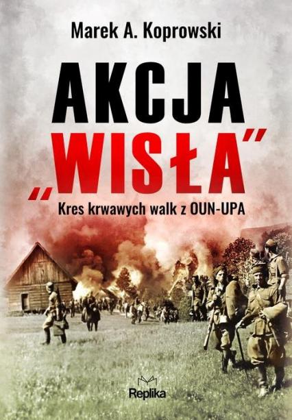 """Akcja """"Wisła"""" Kres krwawych walk z OUN-UPA - Koprowski Marek A.   okładka"""