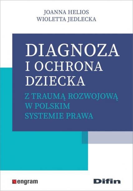 Diagnoza i ochrona dziecka z traumą rozwojową w polskim systemie prawa - Helios Joanna, Jedlecka Wioletta | okładka