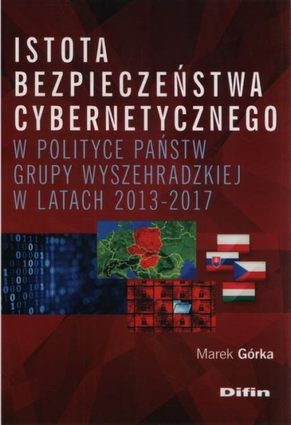 Istota bezpieczeństwa cybernetycznego w polityce państw Grupy Wyszehradzkiej w latach 2013-2017 - Marek Górka | okładka