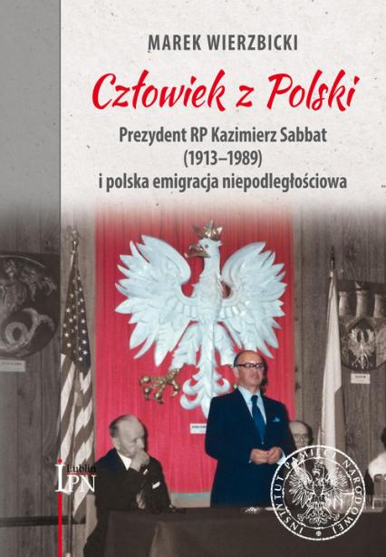 Człowiek z Polski Prezydent Kazimierz Sabbat (1913-1989) i polska emigracja niepodległościowa - Marek Wierzbicki | okładka