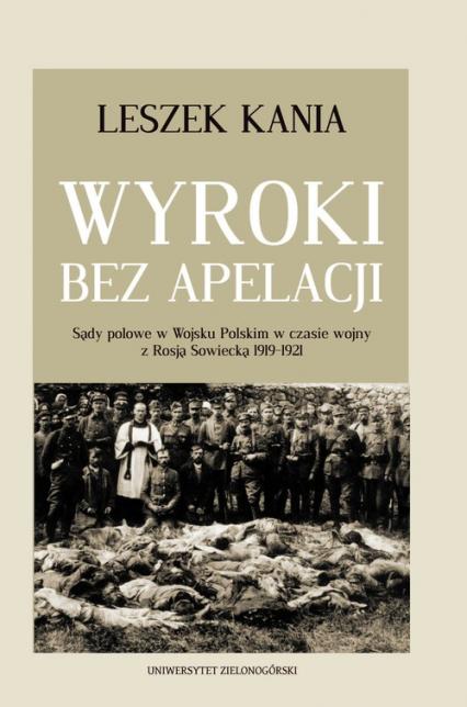 Wyroki bez apelacji Sądy polowe w Wojsku Polskim w czasie wojny z Rosją Sowiecką 1919-1921 - Leszek Kania | okładka