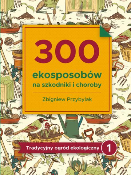300 ekosposobów na szkodniki i choroby Tradycyjny Ogród Ekologiczny 1 - Zbigniew Przybylak | okładka