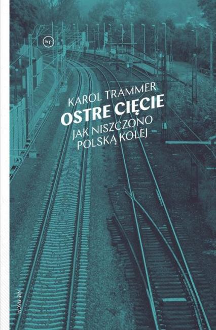 Ostre cięcie Jak niszczono polską kolej - Karol Trammer | okładka