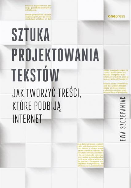 Sztuka projektowania tekstów Jak tworzyć treści, które podbiją internet - Ewa Szczepaniak | okładka