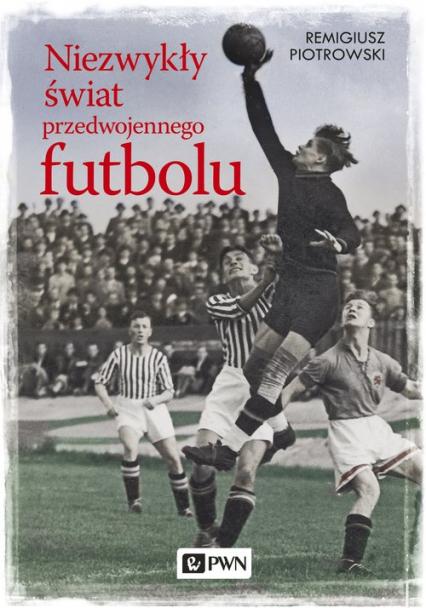 Niezwykły świat przedwojennego futbolu - Remigiusz Piotrowski | okładka