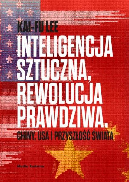 Inteligencja sztuczna rewolucja prawdziwa Chiny USA i przyszłość świata - Kai-Fu Lee | okładka