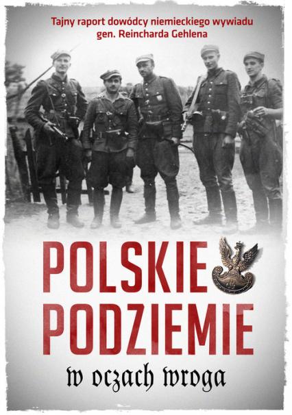 Polskie podziemie w oczach wroga Tajny raport dowództwa niemieckiego wywiadu gen. Reinharda Gehlena -    okładka