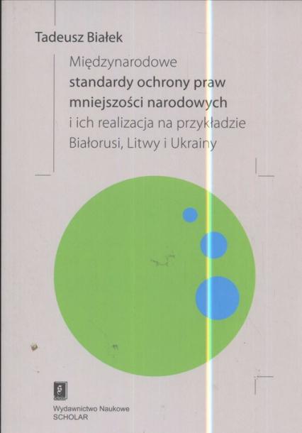 Międzynarodowe standardy ochrony praw mniejszości narodowej i ich realizacja na przykładzie Białorusi Litwy i Ukrainy - Tadeusz Białek | okładka