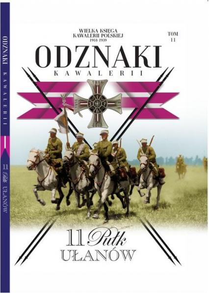Wielka Księga Kawalerii Polskiej Odznaki Kawalerii Tom11 11 Pułk Ułanów - zbiorowe opracowanie   okładka