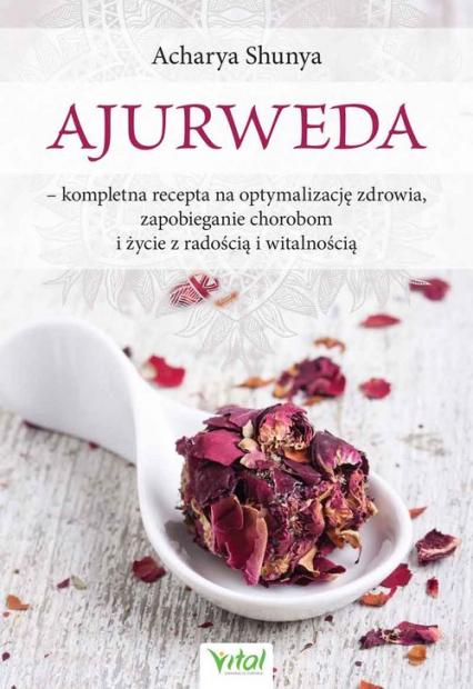 Ajurweda kompletna recepta na optymalizację zdrowia, zapobieganie chorobom i życie z radością i witalnością - Acharya Shunya   okładka