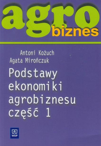 Agrobiznes Podstawy ekonomiki agrobiznesu część 1 Szkoła ponadgimnazjalna - Kożuch Antoni, Mirończuk Agata   okładka