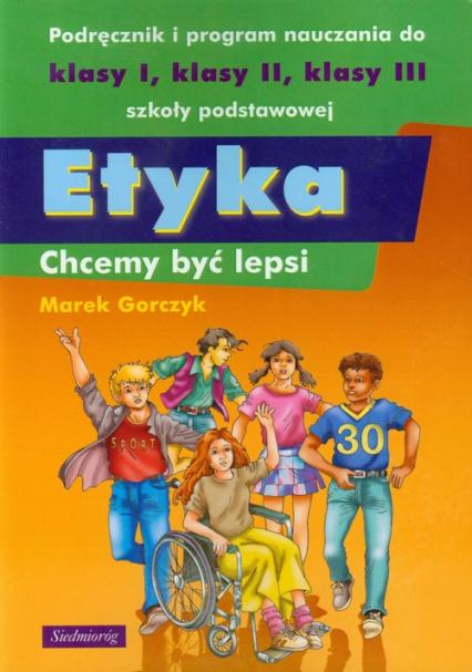 Etyka Chcemy być lepsi Podręcznik i program nauczania do klasy 1-3 szkoły podstawowej - Marek Gorczyk   okładka