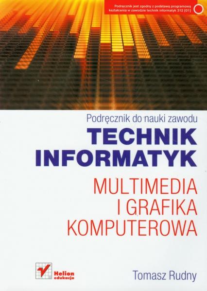 Technik informatyk Multimedia i grafika komputerowa Podręcznik do nauki zawodu - Tomasz Rudny | okładka