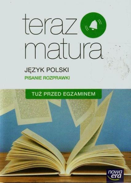 Teraz matura Język polski Pisanie rozprawki Tuż przed egzaminem Szkoła ponadgimnazjalna - Gutowska Marianna, Merska Maria, Kołos Zofia | okładka