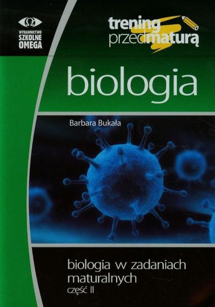 Trening przed maturą Biologia w zadaniach maturalnych Część 2 - Barbara Bukała | okładka