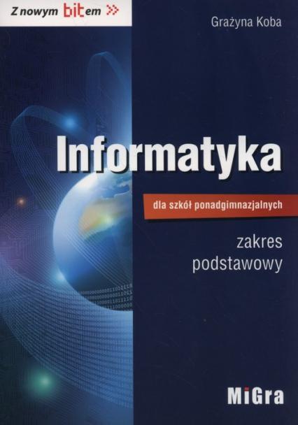 Informatyka dla szkół ponadgimnazjalnych Z nowym bitem Podręcznik zakres podstawowy - Grażyna Koba | okładka