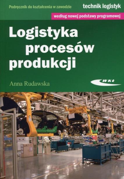 Logistyka procesów produkcji Podręcznik do kształcenia w zawodzie technik logistyk - Anna Rudawska | okładka