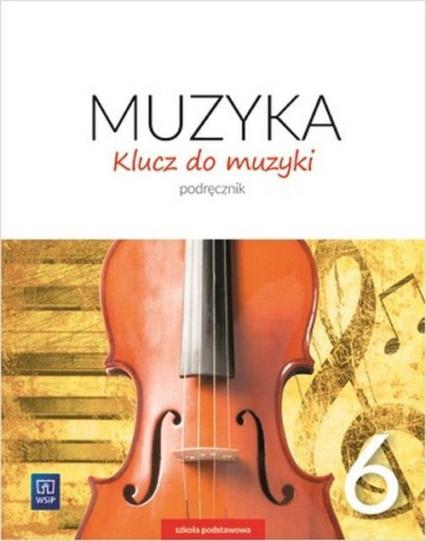 Klucz do muzyki 6 Podręcznik Szkoła podstawowa - Smoczyńska Urszula, Jakóbczak-Drążek Katarzyna, Sołtysik Agnieszka | okładka