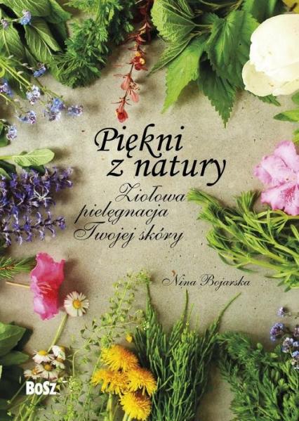 Piękni z natury Ziołowa pielęgnacja Twojej skóry - Nina Bojarska | okładka
