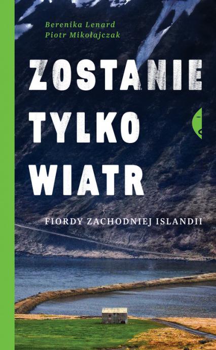 Zostanie tylko wiatr Fiordy zachodniej Islandii - Lenard Berenika, Mikołajczak Piotr | okładka