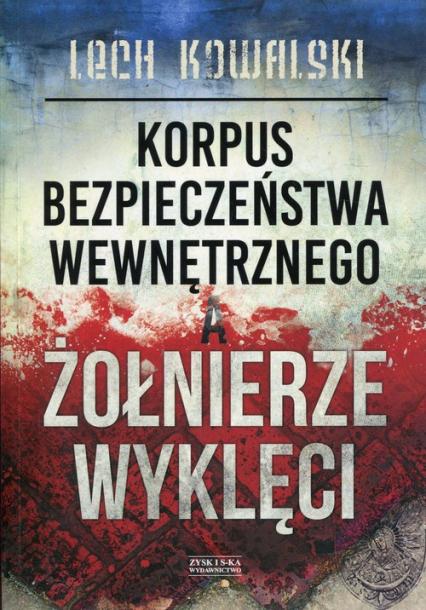 Korpus Bezpieczeństwa Wewnętrznego a Żołnierze Wyklęci Walka z podziemiem antykomunistycznym w latach 1944-1956 - Lech Kowalski | okładka