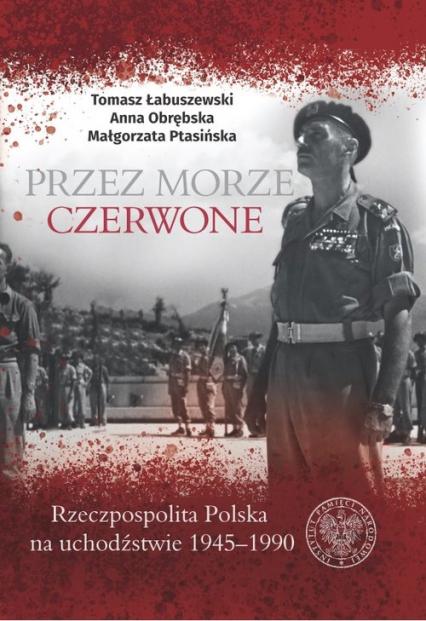 Przez Morze Czerwone Rzeczpospolita Polska na Uchodźstwie 1945–1990 - Łabuszewski Tomasz, Obrębska Anna, Ptasińska Małgorzata | okładka
