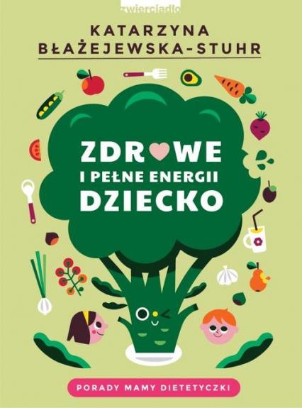 Zdrowe i pełne energii dziecko Porady mamy dietetyczki - Katarzyna Błażejewska-Stuhr | okładka