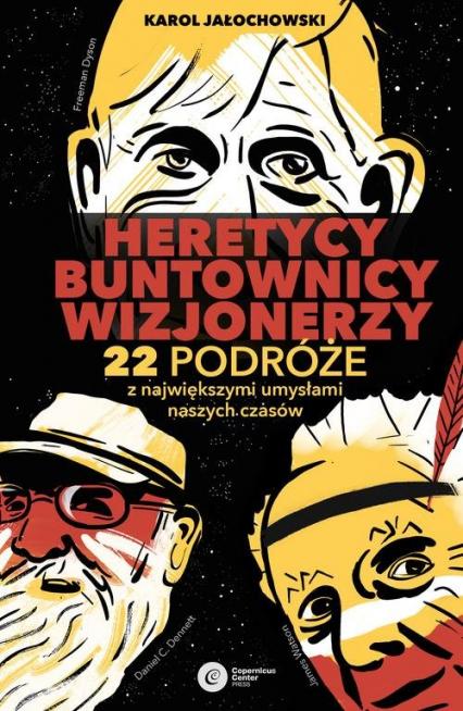 Heretycy, Buntownicy, Wizjonerzy. 22 podróże z największymi umysłami naszych czasów. - Karol Jałochowski | okładka