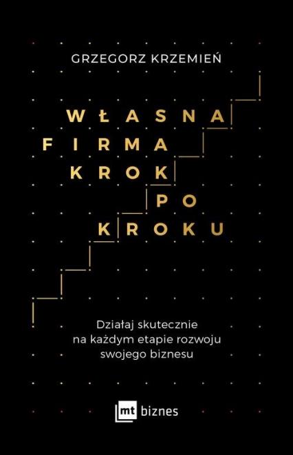 Własna firma krok po kroku Działaj skutecznie na każdym etapie rozwoju swojego biznesu - Grzegorz Krzemień | okładka
