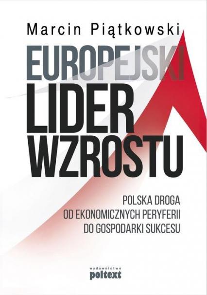 Europejski lider wzrostu Polska droga od ekonomicznych peryferii do gospodarki sukcesu - Marcin Piątkowski | okładka
