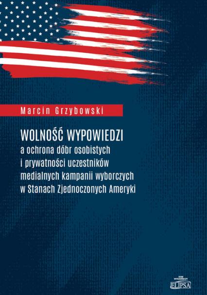 Wolność wypowiedzi a ochrona dóbr osobistych i prywatności uczestników medialnych kampanii wyborczych w Stanach Zjednoczonych Ameryki - Marcin Grzybowski | okładka