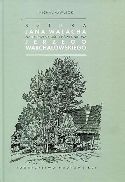 Sztuka Jana Wałacha na tle działalności i piśmiennictwa Jerzego Warchałowskiego - Michał Kawulok   okładka