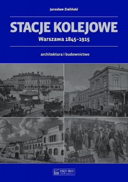 Stacje kolejowe Warszawa 1845-1915 architektura i budownictwo - Jarosław Zieliński | okładka