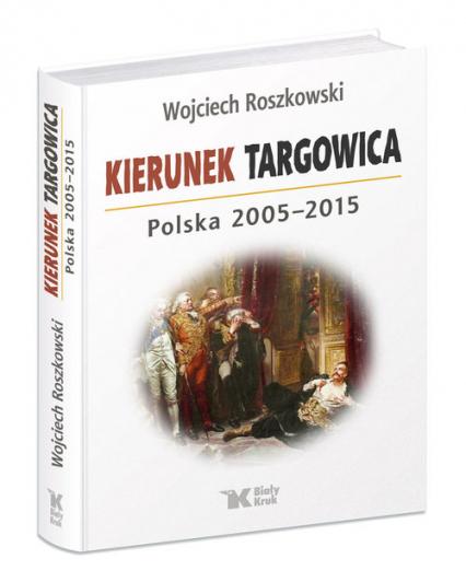 Kierunek Targowica. Polska 2005 -2015 - Wojciech Roszkowski | okładka