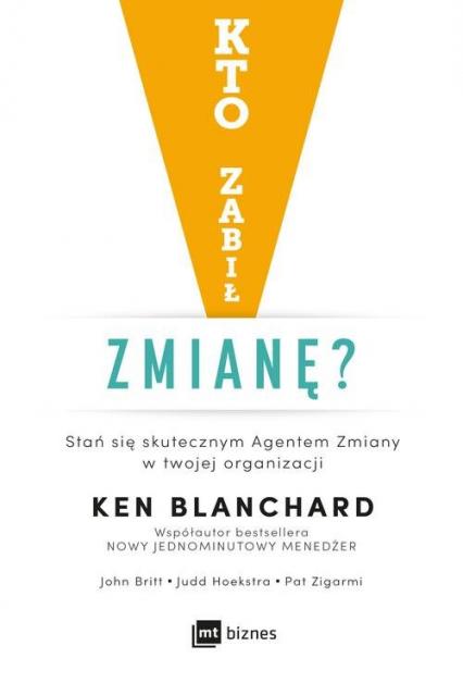 Kto zabił zmianę? Stań się skutecznym Agentem Zmiany w twojej organizacji - Blanchard Ken, John Britt, Judd Hoekstra, Pat Zigarmi | okładka